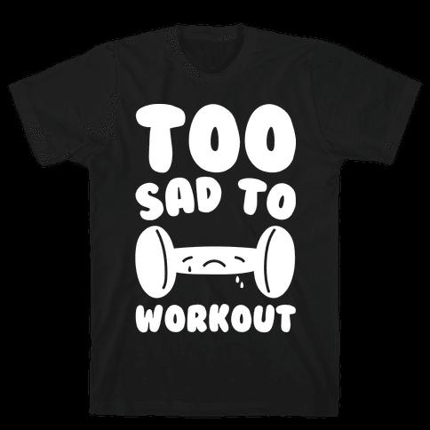Too Sad To Workout White Print Mens T-Shirt