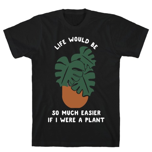 Life Would Be So Much Easier if I Were a Plant T-Shirt
