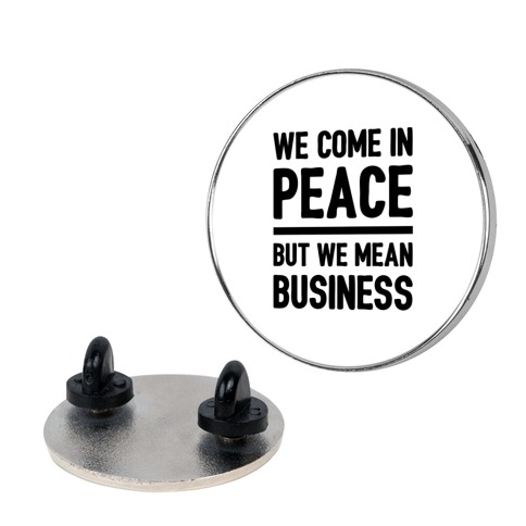 We Come In Peace But We Mean Business pin