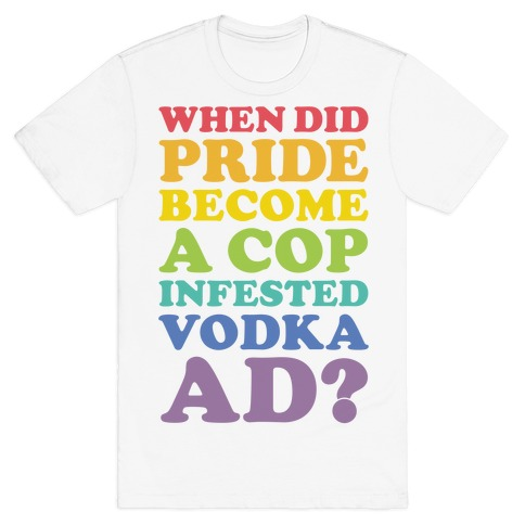 When Did Pride Become a Cop Infested Vodka Ad? T-Shirt