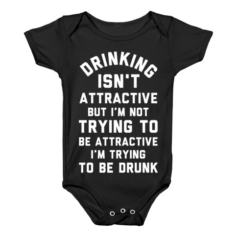 Drinking Isn't Attractive But I'm Not Trying to Be Attractive I'm Trying to be Drunk Baby Onesy