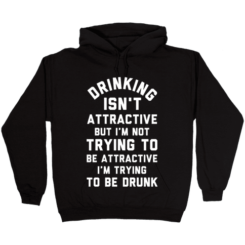 Drinking Isn't Attractive But I'm Not Trying to Be Attractive I'm Trying to be Drunk Hooded Sweatshirt