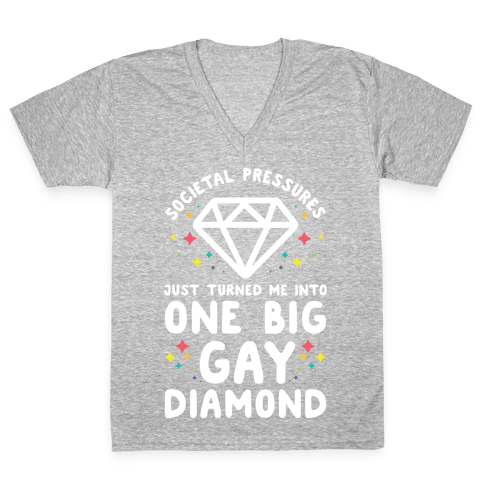Societal Pressures Just Turned Me Into One Big Gay Diamond V-Neck Tee Shirt