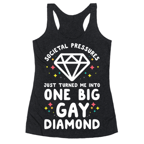 Societal Pressures Just Turned Me Into One Big Gay Diamond Racerback Tank Top