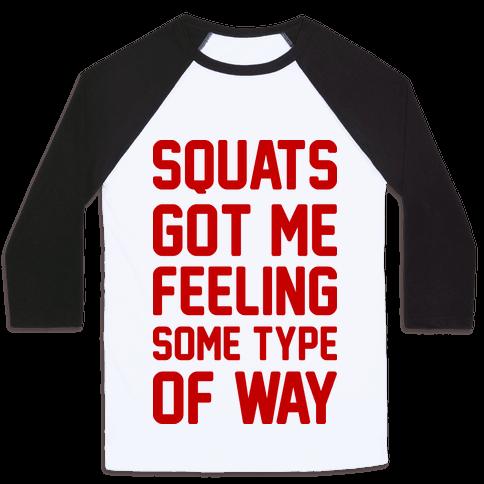Squats Got Me Feeling Some Type Of Way Baseball Tee