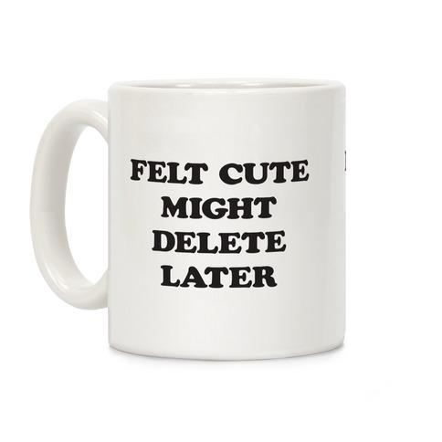 Felt Cute Might Delete Later Coffee Mug
