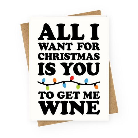 All I Want For Christmas Is You To Get Me Wine Greeting Card