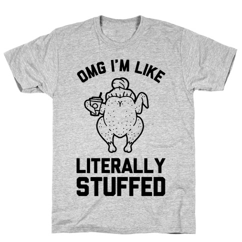 OMG I'm Like Literally Stuffed T-Shirt