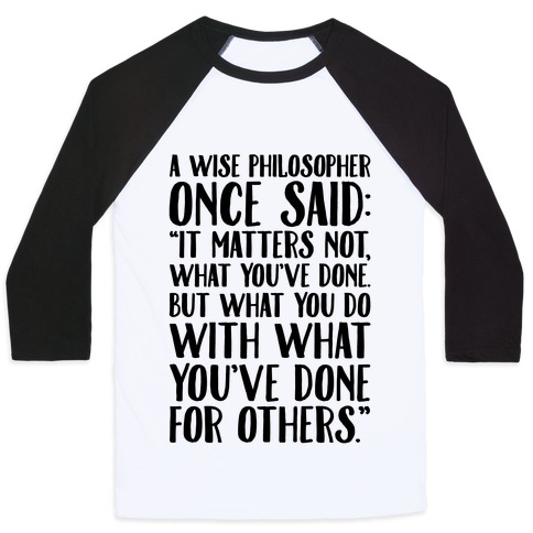 It Matters Not What You've Done But What You Do With What You've Done For Others Quote Baseball Tee