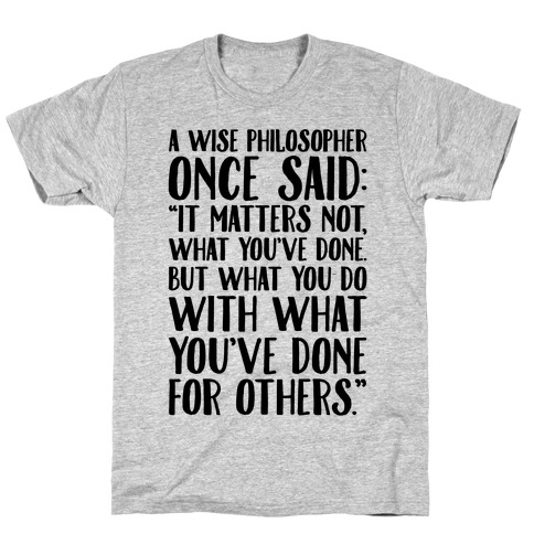 It Matters Not What You've Done But What You Do With What You've Done For Others Quote T-Shirt