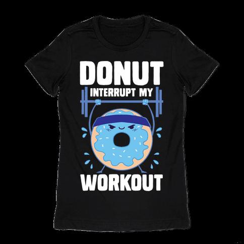 Donut Interrupt My Workout Womens T-Shirt
