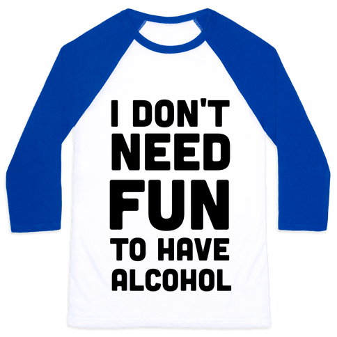 I Don't Need Fun to Have Alcohol Baseball Tee
