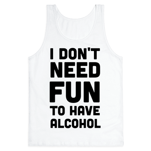 I Don't Need Fun to Have Alcohol Tank Top