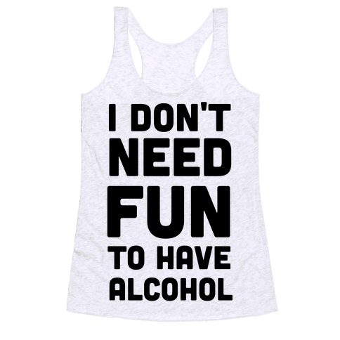 I Don't Need Fun to Have Alcohol Racerback Tank Top