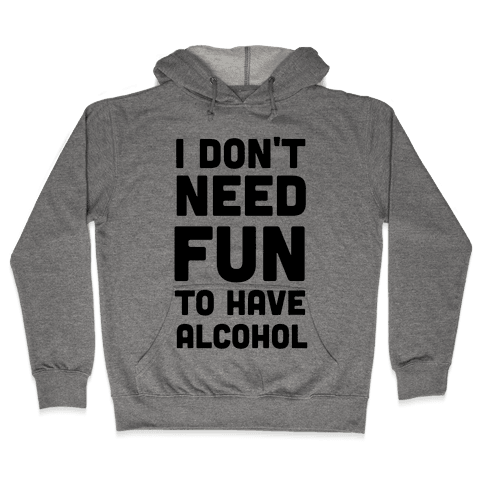 I Don't Need Fun to Have Alcohol Hooded Sweatshirt