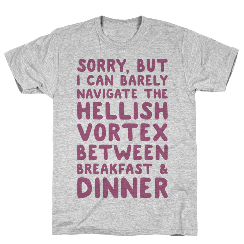 I Can Barely Navigate The Hellish Vortex Between Breakfast & Dinner Mens T-Shirt
