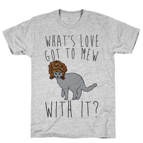 What's Love Got To Mew With It Cat Parody T-Shirt
