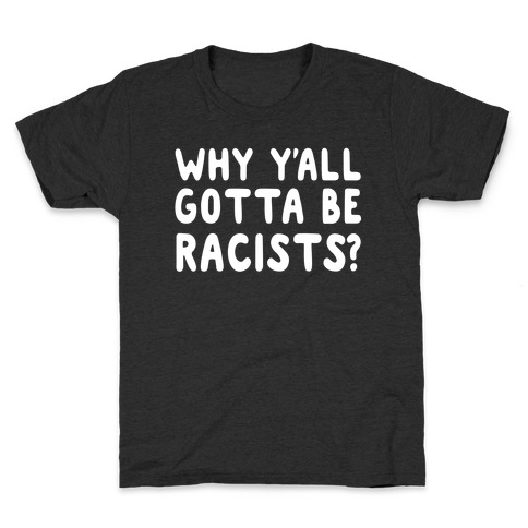 Why Y'all Gotta Be Racists? Kids T-Shirt