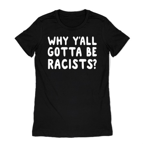 Why Y'all Gotta Be Racists? Womens T-Shirt