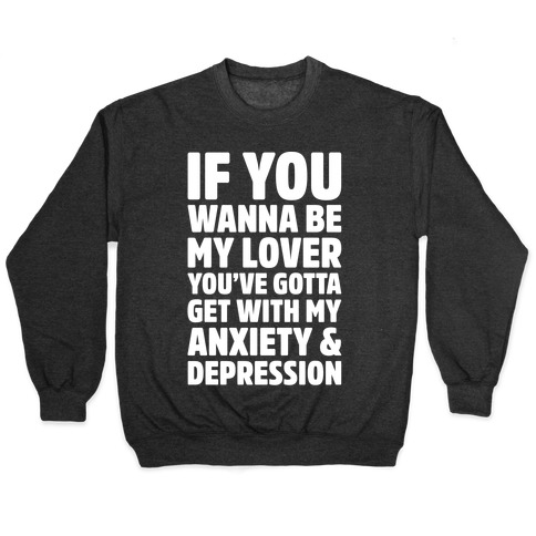 If You Wanna Be My Love You're Gotta Get With My Anxiety & Depression Parody White Print Pullover