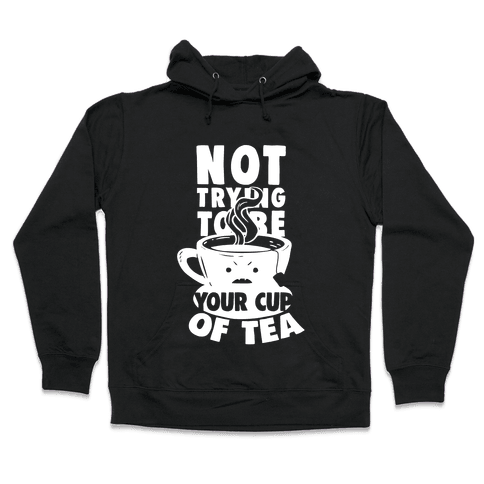Not Trying To Be Your Cup Of Tea Hooded Sweatshirt