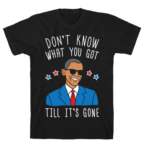 Don't Know What You Got Till It's Gone - Obama Mens T-Shirt