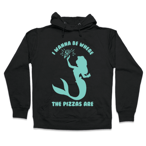 I Wanna Be Where The Pizzas Are Hooded Sweatshirt