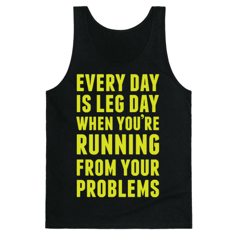 Every Day Is Leg Day When You're Running From Your Problems Tank Top