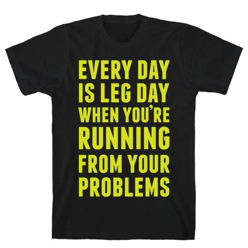 Every Day Is Leg Day When You're Running From Your Problems T-Shirt