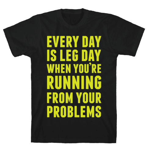 Every Day Is Leg Day When You're Running From Your Problems Mens T-Shirt