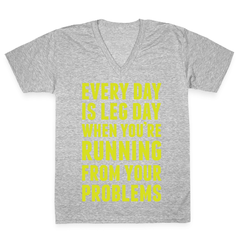 Every Day Is Leg Day When You're Running From Your Problems V-Neck Tee Shirt