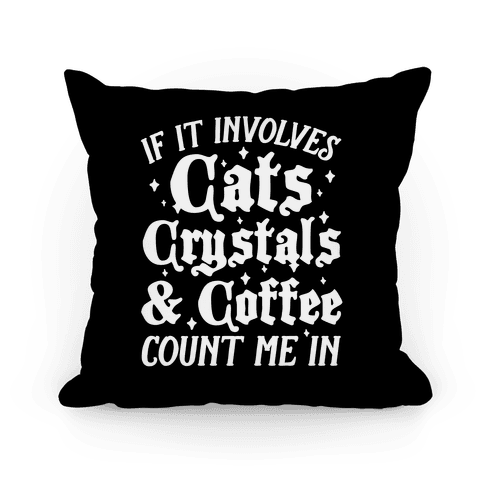 If It Involves Cats, Crystals & Coffee Count Me In Pillow