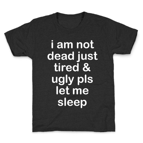 I Am Not Dead Just Tired & Ugly Please Let Me Sleep Kids T-Shirt