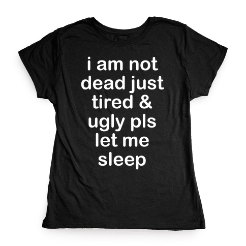 I Am Not Dead Just Tired & Ugly Please Let Me Sleep Womens T-Shirt