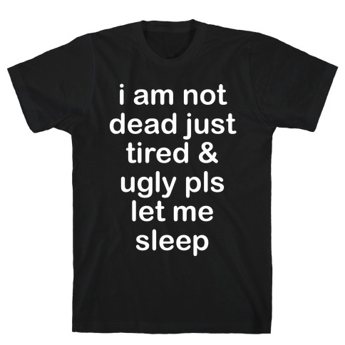 I Am Not Dead Just Tired & Ugly Please Let Me Sleep T-Shirt