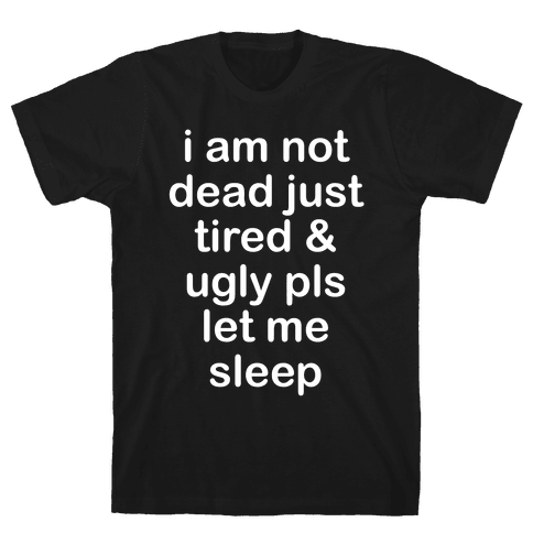 I Am Not Dead Just Tired & Ugly Please Let Me Sleep Mens T-Shirt