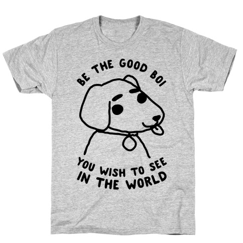 Be the Good Boi You Wish to See in the World T-Shirt