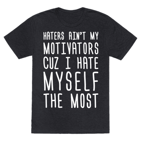 Haters Aint My Motivators Cuz I Hate Myself The Most