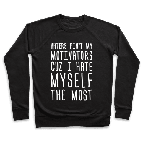 Haters Aint My Motivators Cuz I Hate Myself The Most Pullover