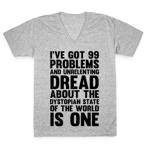 I've Got 99 Problems And Unrelenting Dread About The Dystopian State Of The World Is One V-Neck Tee Shirt