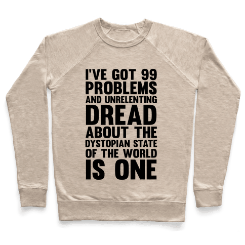 I've Got 99 Problems And Unrelenting Dread About The Dystopian State Of The World Is One Pullover