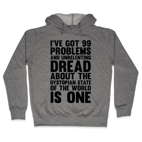 I've Got 99 Problems And Unrelenting Dread About The Dystopian State Of The World Is One Hooded Sweatshirt