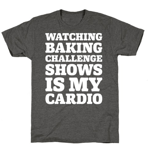 Watching Baking Challenge Shows Is My Cardio White Print T-Shirt