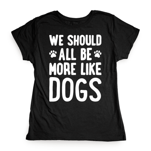 We Should All Be More Like Dogs Womens T-Shirt