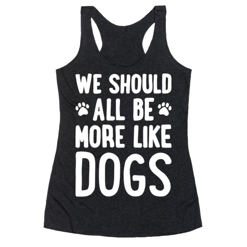 We Should All Be More Like Dogs Racerback Tank Top