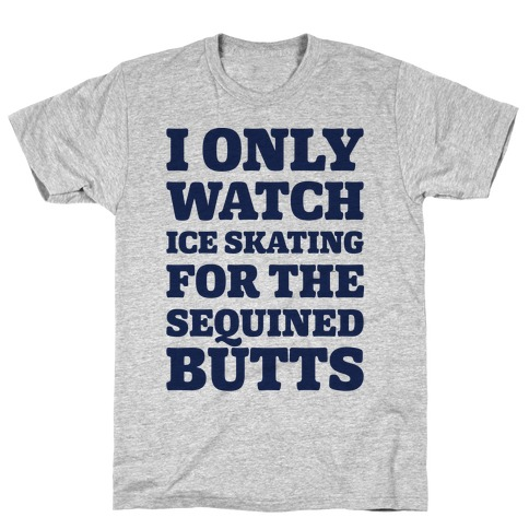 I Only Watch Ice Skating For The Sequined Butts T-Shirt