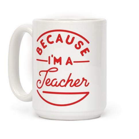 Because I'm a Teacher Coffee Mug