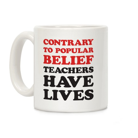 Contrary To Popular Belief, Teachers Have Lives Coffee Mug
