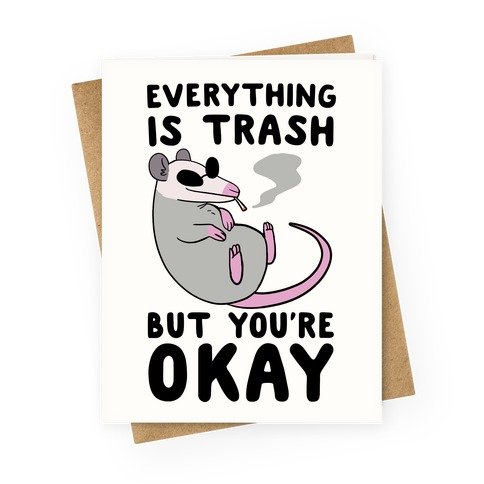 Everything is Trash But You're Okay Greeting Card