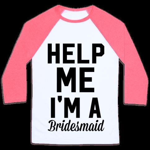 Help Me I'm A Bridesmaid Baseball Tee